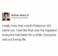 Life, Pokemon, and Been: Nathan Sharp  @NateWantsToBtl  I really miss that month Pokemon GO  came out. I feel like that was the happiest  everyone had been for a while. Everyone  was out loving life. Miss those times.