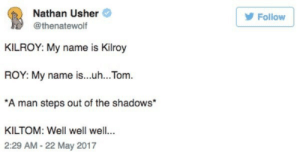 Humerus.: Nathan Usher  Follow  @thenatewolf  KILROY: My name is Kilroy  ROY: My name is...uh...Tom  A man steps ott of the shadows  KILTOM: Well well well..  2:29 AM -22 May 2017 Humerus.