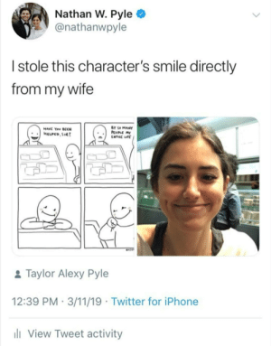 Wholesome comic artist: Nathan W. Pyle  @nathanwpyle  Istole this character's smile directly  from my wife  BY SO MANY  PcoPLC MY  ENTRC IFE  HAVC You SCCN  HELPCO,SIR  MAT  &Taylor Alexy Pyle  12:39 PM 3/11/19 Twitter for iPhone  li View Tweet activity Wholesome comic artist