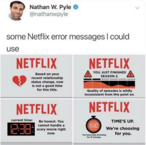 Netflix, Good, and Movie: Nathan W. Pyle  @nathanwpyle  some Netflix error messages I could  use  NETFLIX  NETFLIX  YOU JUST FINISHED  SEASON 2.  Based on your  recent relationship  status change, now  is not a good time  for this title.  Quality of episodes is wildly  inconsistent from this point on.  NETFLIX  NETFLIX  current time:  Be honest. You  cannot handle a  scary movie right  TIME'S UP.  500We're choosing  for you.  now.  ou have been broesing  tor 15minutes