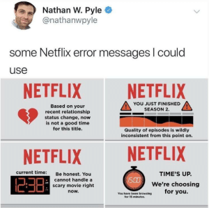 Netflix, Good, and Movie: Nathan W. Pyle  @nathanwpyle  some Netflix error messages l could  use  NETFLIX NETFLIX  YOU JUST FINISHED  SEASON 2.  Based on your  recent relationship  status change, now  is not a good time  for this title.  Quality of episodes is wildly  inconsistent from this point on.  NETFLIX NETFLIX  current time:  Be honest. You  cannot handle a  scary movie right  now.  TIME'S UP.  We're choosing  /S  PM  You have been browsing for you.  for 15 minutes. Saying what we're all thinking