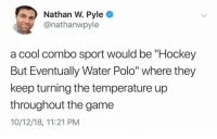"Funny, Hockey, and The Game: Nathan W. Pyle O  @nathanwpyle  a cool combo sport would be ""Hockey  But Eventually Water Polo"" where they  keep turning the temperature up  throughout the game  10/12/18, 11:21 PM This needs to happen. https://t.co/pf3sw6pJJ1"