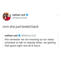 Good, Schedule, and Girl Memes: nathan zed <  @NathanZed  nvm she just texted back  nathan zed @NathanZed  this semester we not messing up our sleep  schedule to talk to nobody fellas. we getting  that good night rest all 8 hours
