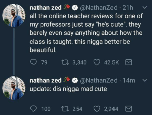 "bi irl: nathan zed  all the online teacher reviews for one of  @NathanZed 21h  my professors just say ""he's cute"". they  barely even say anything about how the  class is taught. this nigga better be  beautiful.  27 3,340  79  42.5K  nathan zed O @NathanZed 14m  update: dis nigga mad cute  O 100  t7 254  2,944 bi irl"