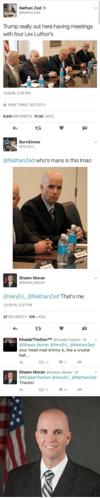 twitter is an amazing place: Nathan Zed  @Nathan ed  Trump really out here having meetings  with four Lex Luthor's  12/9/16 4-16 PM  ill VIEW TWEET ACTIVITY  8,681 RETWEETS 15.5K  LIKES   Born Sinner  @very Eri  @Nathanzed who's mans is this Imao   Shawn Moran  Shawn Moran  @VeryEri @Nathan Zed  That's me  12/10/16, 4:07 PM  37  RETWEETS 106  LIKES  Khadar The Don TM  KhadarTheDon.1d v  @Shawn Moran a Very Eri a NathanZed  your head mad shinny b, like a crystal  ball...  Shawn Moran Shawn Moran 1d  @KhadarTheDon @VeryEri @Nathan Zed  Thanks!  t 18 twitter is an amazing place