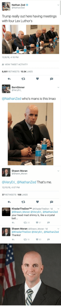 Twitter is an amazing place: Nathan Zed  @Nathan Zed  Trump really out here having meetings  with four Lex Luthor's  12/9/16, 4:16 PM  III VIEW TWEET ACTIVITY  8,681  RETWEETS  15.5K  LIKES   Born Sinner  @very Eri  @Nathanzed who's mans is this lmao   Shawn Moran  Shawn Moran  @VeryEri @Nathan Zed That's me  12/10/16, 4:07 PM  37  RETWEETS 106  LIKES  KhadarTheDonTM  KhadarTheDon 1d  @Shawn Moran a Very Eri a Nathan Zed  your head mad shinny b, like a crystal  ball...  Shawn Moran @Shawn Moran 1d  KhadarTheDon averyEri @Nathan Zed  Thanks!  80  t 18 Twitter is an amazing place