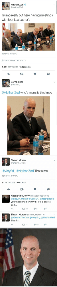 twitter is an amazing place: Nathan Zed  @Nathan Zed  Trump really out here having meetings  with four Lex Luthor's  12/9/16, 4:16 PM  III VIEW TWEET ACTIVITY  8,681  RETWEETS  15.5K  LIKES   Born Sinner  @very Eri  @Nathanzed who's mans is this lmao   Shawn Moran  Shawn Moran  @VeryEri @Nathan Zed That's me  12/10/16, 4:07 PM  37  RETWEETS 106  LIKES  KhadarTheDonTM  @KhadarTheDon 1d  v  @Shawn Moran a Very Eri a Nathan Zed  your head mad shinny b, like a crystal  ball...  Shawn Moran @Shawn Moran 1d  KhadarTheDon averyEri @Nathan Zed  Thanks!  80  t 18 twitter is an amazing place