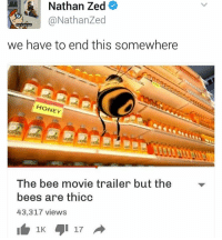 Bee Movie, Memes, and Photography: Nathan Zed  @Nathan Zed  we have to end this somewhere  HONEY  The bee movie trailer but the  bees are thicc  43,317 views  17  1K ITS TIME TO STOP ~Jess —————————————–——— ❤️Follow for more!❤️ ——————————–—————— Admins: 🐱Jess: @they.all.die 💀Death: @killerbookswithkillerfeels 🍆Eggplant: @edwinwilke.photography 🦄Unicorn: @interweb.posts 🍕Spicy: @january14boy ——————————–——