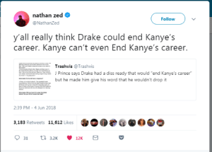 """Yikes by tonylstewart FOLLOW HERE 4 MORE MEMES.: nathan zed  @NathanZed  Follow  y'all really think Drake could end Kanye's  career. Kanye can't even End Kanye's career.  Trashvis @Trashvis  J Prince says Drake had a diss ready that would """"end Kanye's career  but he made him give his word that he wouldn't drop it  2:39 PM -4 Jun 2018  3,183 Retweets 11,612 Likes Yikes by tonylstewart FOLLOW HERE 4 MORE MEMES."""