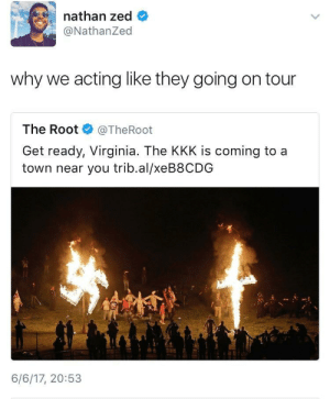 On tour now!!: nathan zed  @NathanZed  why we acting like they going on tour  The Root@TheRoot  Get ready, Virginia. The KKK is coming to a  town near you trib.al/xeB8CDG  6/6/17, 20:53 On tour now!!