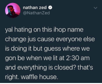 Waffle House 😎😂 https://t.co/UHzF2tMwDR: nathan zed  @NathanZed  yal hating on this ihop name  change jus cause everyone else  is doing it but guess where we  gon be when we lit at 2:30 am  and everything is closed? that's  right. waffle house. Waffle House 😎😂 https://t.co/UHzF2tMwDR