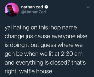 Dank, Denny's, and Ihop: nathan zed  @NathanZed  yal hating on this ihop name  change jus cause everyone else  is doing it but guess where we  gon be when we lit at 2:30 am  and everything is closed? that's  right. waffle house. what happened to dennys? 💀 by superfided FOLLOW HERE 4 MORE MEMES.
