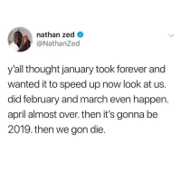 At least it's almost summertime 😀 @nathanzed: nathan zed  @NathanZed  y'all thought january took forever and  wanted it to speed up now look at us.  did february and march even happen.  april almost over. then it's gonna be  2019. then we gon die. At least it's almost summertime 😀 @nathanzed
