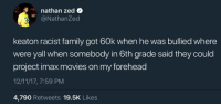 Blackpeopletwitter, Family, and Imax: nathan zed o  @NathanZed  keaton racist family got 60k when he was bullied where  were yall when somebody in 6th grade said they could  project imax movies on my forehead  12/11/17, 7:59 PM  4,790 Retweets 19.5K Likes <p>I just laughed so hard. (via /r/BlackPeopleTwitter)</p>