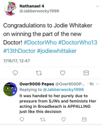 "<p><a href=""http://markhamillz.tumblr.com/post/163061638516/jabberwocky1996-expresses-support-towards-jodie"" class=""tumblr_blog"">markhamillz</a>:</p>  <blockquote><p><b><a class=""tumblelog"" href=""https://tmblr.co/mmpDHE6lkqqBqGMmqo6575g"">@jabberwocky1996</a>:</b> *expresses support towards Jodie Whittaker because he's a mature adult who is appreciative and optimistic*</p> <p><b>Some Alt Right Fuck:</b> REEEEEEEEEEEEEEEEE</p></blockquote>: Nathanael 4  Jabberwocky1996  Congradulations to Jodie Whitaker  on winning the part of the new  Doctor! #DoctorWho #DoctorWhol 3  #13th Doctor #jodlewhitta ker  7/16/17, 12:47  Over9000 Pepes @Over9000P. .1h v  Replying to @Jabberwocky1996  It was handed to her purely due to  pressure from SJWs and feminists Her  acting in Broadbeach is APPALLING  just like this decision <p><a href=""http://markhamillz.tumblr.com/post/163061638516/jabberwocky1996-expresses-support-towards-jodie"" class=""tumblr_blog"">markhamillz</a>:</p>  <blockquote><p><b><a class=""tumblelog"" href=""https://tmblr.co/mmpDHE6lkqqBqGMmqo6575g"">@jabberwocky1996</a>:</b> *expresses support towards Jodie Whittaker because he's a mature adult who is appreciative and optimistic*</p> <p><b>Some Alt Right Fuck:</b> REEEEEEEEEEEEEEEEE</p></blockquote>"