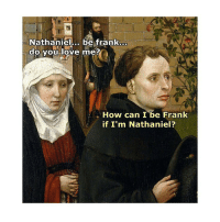 Mind blown: Nathaniel... be frank  do you love me?  How can I be Frank  if I'm Nathaniel? Mind blown