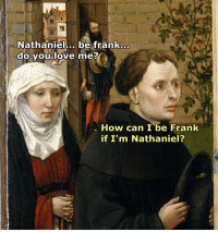 Nathaniel  be frank...  do you love me?  How can I be Frank  if I'm Nathaniel? I hold a door that's my job but at least I appear in a meme and you don't