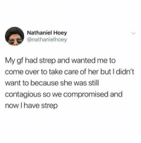 Come Over, Contagious, and Her: Nathaniel Hoey  @nathanielhoey  My gf had strep and wanted me to  come over to take care of her but I didn't  want to because she was still  contagious so we compromised and  now I have strep <p>Strep 👌🏻</p>