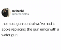 Apple, Emoji, and Memes: nathaniel  @nathanielcs  the most gun control we've had is  apple replacing the gun emoji with a  water gurn They were quick with it.. 🔫🤔 WSHH