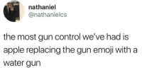 "Apple, Emoji, and Memes: nathaniel  @nathanielcs  the most gun control we've had is  apple replacing the gun emoji with a  water gurn I'm reallyyyy looking forward to a bunch of white dudes with calf tattoos and so much HPV in the comment section named like Mitch calling me a ""Jew cuck"" and other fun shit!"