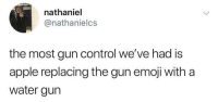 me irl: nathaniel  @nathanielcs  the most gun control we've had is  apple replacing the gun emoji with a  water gurn me irl