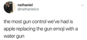 Apple, Dank, and Emoji: nathaniel  @nathanielcs  the most gun control we've had is  apple replacing the gun emoji with a  water gun me irl by cig_sg_throwaway FOLLOW 4 MORE MEMES.