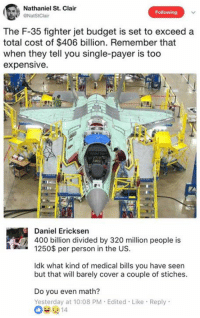 Memes, Budget, and Math: Nathaniel St. Clair  Following  The F-35 fighter jet budget is set to exceed a  total cost of $406 billion. Remember that  when they tell you single-payer is too  expensive.  Daniel Ericksen  400 billion divided by 320 million people is  1250$ per person in the UsS  Idk what kind of medical bills you have seen  but that will barely cover a couple of stiches  Do you even math?  Yesterday at 10:08 PM Edited Like Reply (GC)