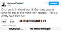 <p>Friday LOL pics  Chuckles are on the house  PMSLweb </p>: Nathaniel Tapley  @Natt  Following  Oh, I get it. In World War llI, Germany gets to  save the rest of the world from fascists. That's a  pretty solid third act.  RETWEETS LIKES  3,5336,325  11:50 AM-20 Nov 2016  PinsivecomThe Iintemet Savengers <p>Friday LOL pics  Chuckles are on the house  PMSLweb </p>