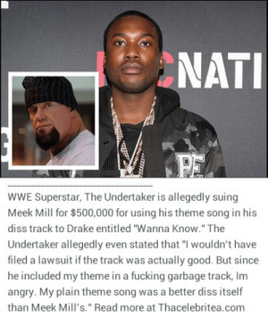 """evaunit08:  thisfireburnslovefurypassion:  xxcreatureofthekaneanitesxx:  cocaineteas:  !!!!!!!!!  💀💀💀💀💀💀💀 DEAD MAN GOT NO CHILL thisfireburnslovefurypassion iwasmakingitreign  OMFG  Meek has dug himself a grave he can't even climb out of :( : NATI  PE   WWE Superstar, The Undertaker is allegedly suing  Meek Mill for $500,000 for using his theme song in his  diss track to Drake entitled """"Wanna Know."""" The  Undertaker allegedly even stated that """"I wouldn't have  filed a lawsuit if the track was actually good. But since  he included my theme in a fucking garbage track, Im  angry. My plain theme song was a better diss itself  than Meek Mill's."""" Read more at Thacelebritea.com evaunit08:  thisfireburnslovefurypassion:  xxcreatureofthekaneanitesxx:  cocaineteas:  !!!!!!!!!  💀💀💀💀💀💀💀 DEAD MAN GOT NO CHILL thisfireburnslovefurypassion iwasmakingitreign  OMFG  Meek has dug himself a grave he can't even climb out of :("""