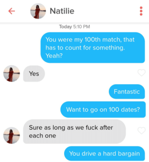 She means each and every one: Natilie  Today 5:10 PM  You were my 100th match, that  has to count for something.  Yeah?  Yes  Fantastic  Want to go on 100 dates?  Sure as long as we fuck after  each one  You drive a hard bargain She means each and every one