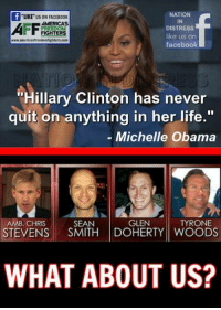 "#BringHerDown: NATION  AMERICAS  DISTRESS  FREEDOM  FIGHTERS  like us on  www.americas freedom fighters com  facebook  ""Hillary Clinton has never  quit on anything in her life.""  Michelle Obama  GLEN  TYRONE  AMB. CHRIS  SEAN  STEVENS  SMITH DOHERTY WOODS  WHAT ABOUT US? #BringHerDown"