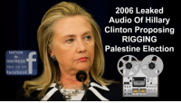 """Facebook, Hillary Clinton, and Memes: NATION  DISTRESS  like us on  facebook  2006 Leaked  Audio of Hillary  Clinton Proposing  RIGGING  Palestine Election """"I do not think we should have pushed for an election in the Palestinian territories. I think that was a big mistake,"""" said Sen. Clinton. """"And if we were going to push for an election, then we should have made sure that we did something to DETERMINE who was going to win."""" Check out the Audio and Share the Truth... #MAGA #Trump2016 #NeverHillary"""
