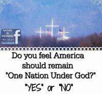 "America, Facebook, and God: NATION  IN  DISTRESS  like us on  facebook  Do you feel America  should remain  ""One Nation Under God?""  VES"" or NO"" ABSOLUTELY!  AMEN!"