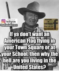 distress: NATION  IN  DISTRESS  like us on  facebook  Follow us on  nstadytaum  @nationindistress  If ya don't want an  American Flag fiyingin  your TOWn Square orat  your School, then whythe  hell are you living in the  United States?