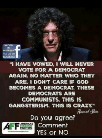 Crazy, Facebook, and God: NATION  IN  DISTRESS  like us on  facebook  I HAVE VOWED,WILL NEVER  VOTE FOR A DEMOCRAT  AGAIN. NO MATTER WHO THEY  ARE. I DON'T CARE IF GOD  BECOMES A DEMOCRAT. THESE  DEMOCRATS ARE  COMMUNISTS. THIS IS  GANGSTERISM. THIS IS CRAZY.  Do you agree?  Comment  YES or NO  MERICAS