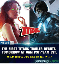 Batman, Memes, and News: NATION  NEWS  THE FIRST TITANS TRAILER DEBUTS  TOMORROW AT 6AM PST/9AM EST.  WHAT WOULD You LIKE TO SEE IN IT?  SUPERHEROES NATION HYPEEEE!! COMMENT BELOW ! Blackpanther Mcu Marvel dc dccomics dceu dcu dcrebirth dcnation dcextendeduniverse batman superman manofsteel thedarkknight wonderwoman justiceleague cyborg aquaman martianmanhunter greenlantern venom spiderman infinitywar avengers avengersinfintywar ironman thanos