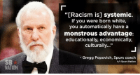 """Racism, Spurs, and White: NATION  """"[Racism is] systemic.  If you were born white,  you automatically have a  monstrous advantage:  educationally, economically,  culturally  Gregg Popovich, Spurs coach  h/t Spurs Nation 🐸☕"""
