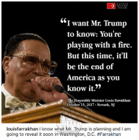 "👀 From the desk of louisfarrakhan: NATION  SLAM  ""I want Mr. Trump  to know: You're  playing with a fire.  But this time, it'll  be the end of  America as vou  know it.'>  The Honorable Minister Louis Farrakhan  October 15, 2017 Newark, NJ  louisfarrakhan I know what Mr. Trump is planning and I am  going to reveal it soon in Washington, DC. 👀 From the desk of louisfarrakhan"