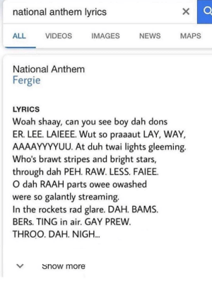 Love thy country by trentluv FOLLOW 4 MORE MEMES.: national anthem lyrics  ALL  IMAGES  NEWS  MAPS  VIDEOS  National Anthem  Fergie  LYRICS  Woah shaay, can you see boy dah dons  ER. LEE. LAIEEE. Wut so praaaut LAY, WAY,  AAAAYYYYUU. At duh twai lights gleeming.  Who's brawt stripes and bright stars,  through dah PEH. RAW. LESS. FAIEE.  O dah RAAH parts owee owashed  were so galantly streaming.  In the rockets rad glare. DAH. BAMS  BERS. TING in air. GAY PREW  THROO. DAH. NIGH...  Show more Love thy country by trentluv FOLLOW 4 MORE MEMES.