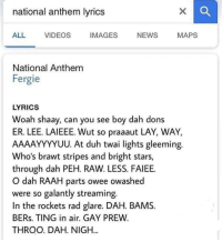 eee: national anthem lyrics  ALL  VIDEOS  IMAGES  NEWS  MAPS  National Anthem  Fergie  LYRICS  Woah shaay, can you see boy dah dons  ER. LEE·LAI EEE. Wut so praaaut LAY, WAY,  AAAAYYYYUU. At duh twai lights gleeming.  Who's brawt stripes and bright stars,  through dah PEH. RAW. LESS. FAIEE.  O dah RAAH parts owee owashed  were so galantly streaming.  In the rockets rad glare. DAH. BAMS.  BERs. TING in air. GAY PREW  THROO. DAH. NIGH...