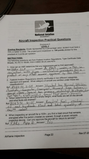 Academy, The Following, and Approved: National Aviation  ACADEMY  Aircraft Inspection Practical Questions  Enclosure 2  LEVEL 3  Grading Standards: Grade represented by a percentage value, student must have a  70% or better to pass. The project point breakdown is: 100 points allotted for this  practical at 2 points per question  INSTRUCTIONS:  The following questions are from Federal Aviation Regulations, Type Certificate Data  Sheets, AC 43.13 1B/2B , FAA-H-8083-30 (A) and AD's  1. How can an A&P determine that any replacement part is FAA approved?  Ref. FAR Z8  Canjution with  Answer:A PMA ander a Tso, In  certiticationIpecedures fr a  appove y the FAA  fraduct  2. Federal Aviation Regulations classify certificates in two different categories  standard and special. What category of aircraft are certified under these two  classifications?  Ref.g083-30 2-39 Answer: Stanlad has Normal iil  Acab ati leuuter Transpt Manne ed Eree hallans  fpecjal clases Special has prinaresnitad Mulhiple li  tsport eperimentalspecial  3. When determining'an aircraft's empty weight, what fluids are left oh the aircraft  and what fluids are drained?  Ref.9083-31 -15 Answer:  permitprovisian  Residual  uid aud toal quaaldy  fual residual  aland hydnad  encine coelant  4. When inspecting an aircraft for a 100hr, you find a load circuit that remains  energized after the switch (master) is opened, through a seven ampere  protective device. Can you approve the aircraft for return to service?  Ref. FARS App  D Answer: No  Airframe Inspection  Page 22  nallb Rev.07-2C