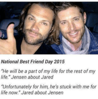 "I am so tired but I can't sleep🙄: National Best Friend Day 2015  ""He will be a part of my life for the rest of my  life."" Jensen about Jared  ""Unfortunately for him, he's stuck with me for  life now."" Jared about Jensen I am so tired but I can't sleep🙄"