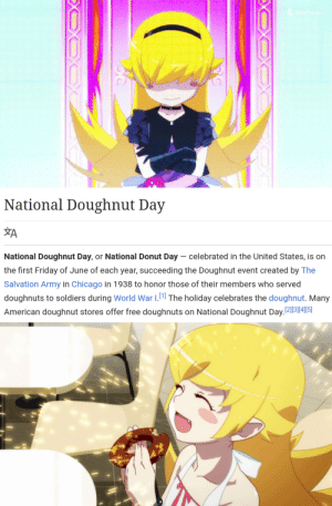Anime, Chicago, and Friday: National Doughnut Day  ŽA  National Doughnut Day, or National Donut Day celebrated in the United States, is on  the first Friday of June of each year, succeeding the Doughnut event created by The  Salvation Army in Chicago in 1938 to honor those of their members who served  doughnuts to soldiers during World War I.1 The holiday celebrates the doughnut. Many  American doughnut stores offer free doughnuts on National Doughnut Day.213|4|15|  EXCX  EOX It's that time of the year again