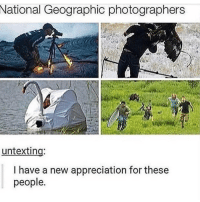 Instagram, Memes, and National Geographic: National Geographic photographers  untexting:  I have a new appreciation for these  people. If you're not following @MEMEZAR you might aswell delete instagram!!