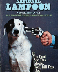 i remember seeing this mag cover and it's still funny 😂: NATIONAL  LAMPOON  A DOUGLAS TIROLA FILM  JAN 25, SUNDANCE WORLD PREMIERE, 130AM THE MARC, 20DouARS  You Domt  See This  Movie,  We'll Kill This  Dog i remember seeing this mag cover and it's still funny 😂
