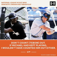 Who is the better baseball player? MJ or Tebow? (Link in bio): NATIONAL LEAGUE SCOUT WHO  SAW BOTH JORDAN AND TEBOW PLAY  B-R  DON'T COUNT [TEBOW] OUT.  IF MICHAEL HAD KEPT PLAYING  WOULDN'T HAVE COUNTED HIM OUT EITHER.  VIA B/R'S DANNY KNOBLER Who is the better baseball player? MJ or Tebow? (Link in bio)