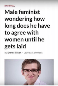 feminist: NATIONAL  Male feminist  wondering how  long does he have  to agree with  women until he  gets laid  by Emmis Tilton-Leave a Comment