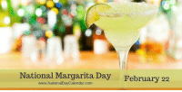 Possibly my favorite day of the year!  ~Kanna: National Margarita Day February 22  www.NationalDayCalendar.com Possibly my favorite day of the year!  ~Kanna