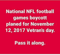 WE HAVE BEEN BOYCOTTING AND WILL CONTINUE TO DO SO!  RE-POST PATRIOTS #BoycottNFL: National NFL football  games boycott  planed for November  12, 2017 Vetran's day.  Pass it along. WE HAVE BEEN BOYCOTTING AND WILL CONTINUE TO DO SO!  RE-POST PATRIOTS #BoycottNFL