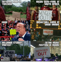 The recent WengerOut protests 😂 • Tag an Arsenal fan: nATIONAL PARH  in  TANZANIA  UUWE  BELGRADE STUDENT  PROTEST  O FOOTBALL  MEMESINSTA  RUGBy SEMI FINAL IN  SOUTH AFRICA  MATES  WENGER  ATES  MATH  OUTY  BASKETBALL GAME In  SAUDI ARABIA  5 mm  WENGER  ULTRA mUSIC  FESTIVAL In mIAMI  WENGER  OUT The recent WengerOut protests 😂 • Tag an Arsenal fan